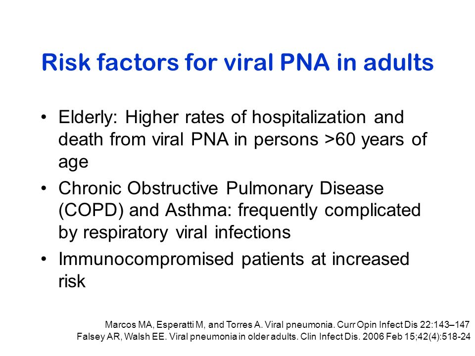 Risk factors for viral PNA in adults Elderly: Higher rates of hospitalization and death from viral PNA in persons >60 years of age Chronic Obstructive Pulmonary Disease (COPD) and Asthma: frequently complicated by respiratory viral infections Immunocompromised patients at increased risk Marcos MA, Esperatti M, and Torres A.