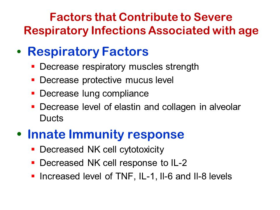 Factors that Contribute to Severe Respiratory Infections Associated with age Respiratory Factors  Decrease respiratory muscles strength  Decrease protective mucus level  Decrease lung compliance  Decrease level of elastin and collagen in alveolar Ducts Innate Immunity response  Decreased NK cell cytotoxicity  Decreased NK cell response to IL-2  Increased level of TNF, IL-1, Il-6 and Il-8 levels