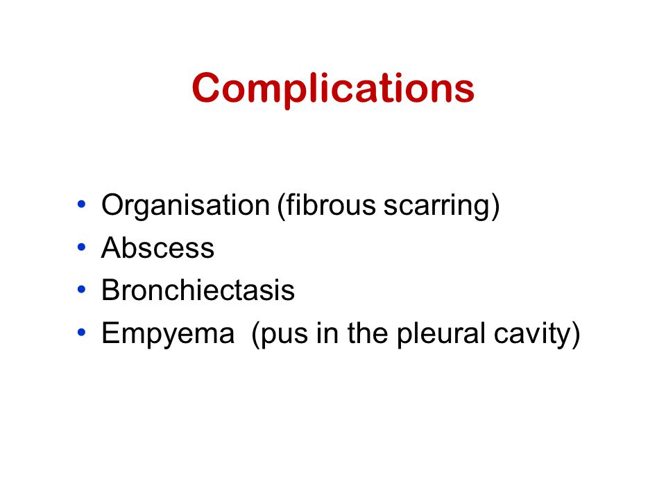 Complications Organisation (fibrous scarring) Abscess Bronchiectasis Empyema (pus in the pleural cavity)
