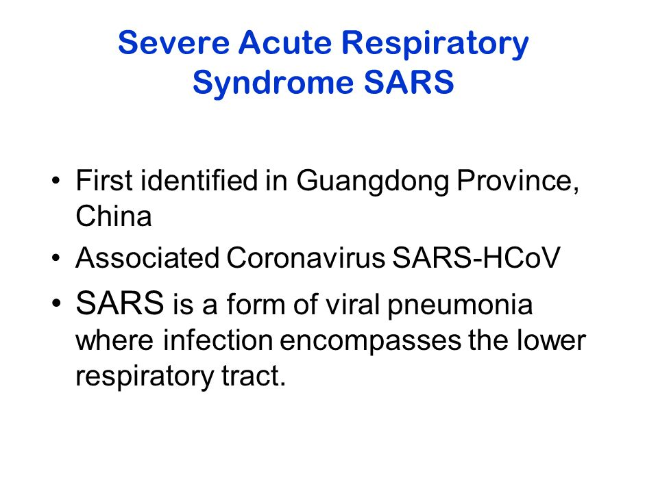 Severe Acute Respiratory Syndrome SARS First identified in Guangdong Province, China Associated Coronavirus SARS-HCoV SARS is a form of viral pneumonia where infection encompasses the lower respiratory tract.