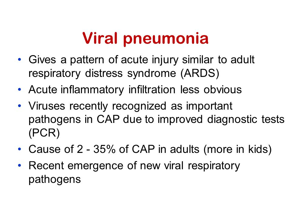 Viral pneumonia Gives a pattern of acute injury similar to adult respiratory distress syndrome (ARDS) Acute inflammatory infiltration less obvious Viruses recently recognized as important pathogens in CAP due to improved diagnostic tests (PCR) Cause of 2 - 35% of CAP in adults (more in kids) Recent emergence of new viral respiratory pathogens