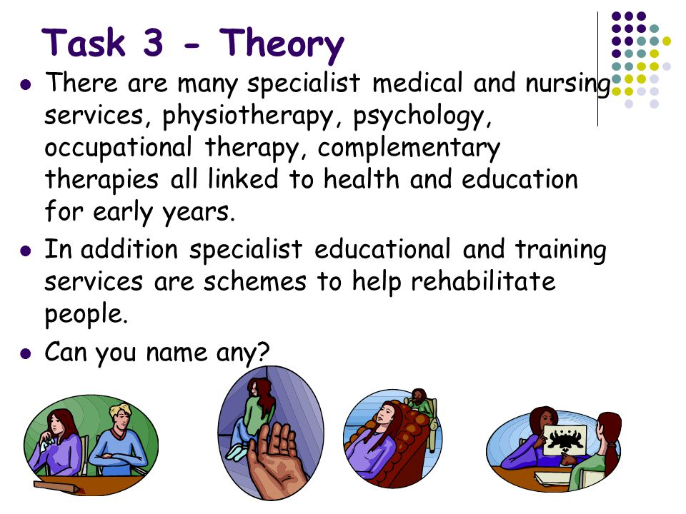 Task 3 - Theory There are many specialist medical and nursing services, physiotherapy, psychology, occupational therapy, complementary therapies all linked to health and education for early years.