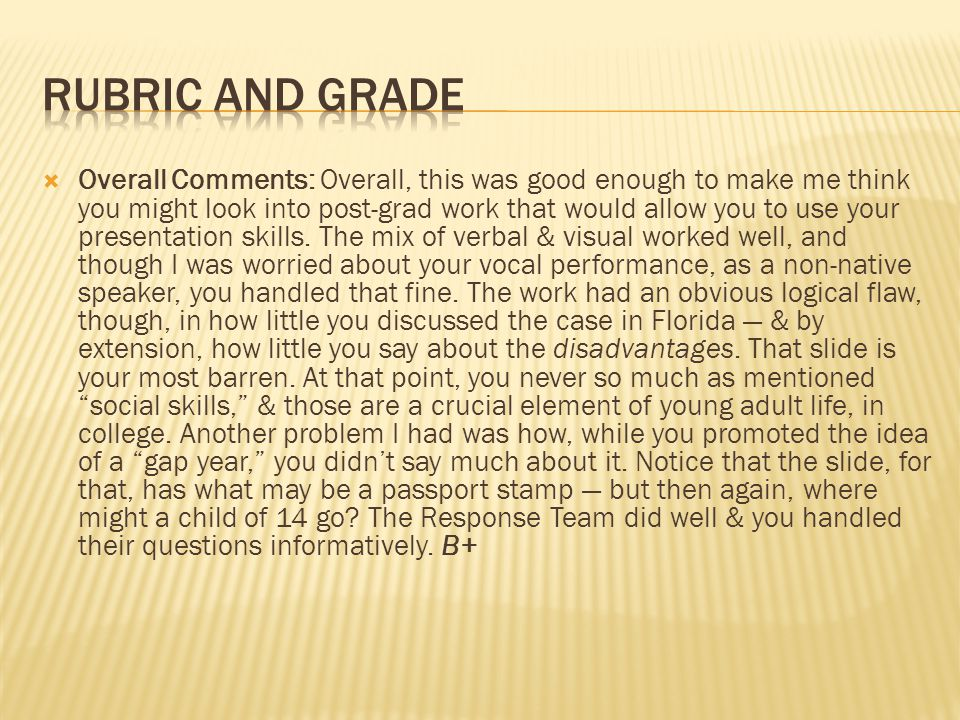  Overall Comments: Overall, this was good enough to make me think you might look into post-grad work that would allow you to use your presentation skills.