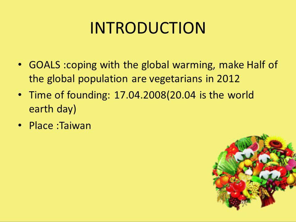 INTRODUCTION GOALS :coping with the global warming, make Half of the global population are vegetarians in 2012 Time of founding: 17.04.2008(20.04 is the world earth day) Place :Taiwan