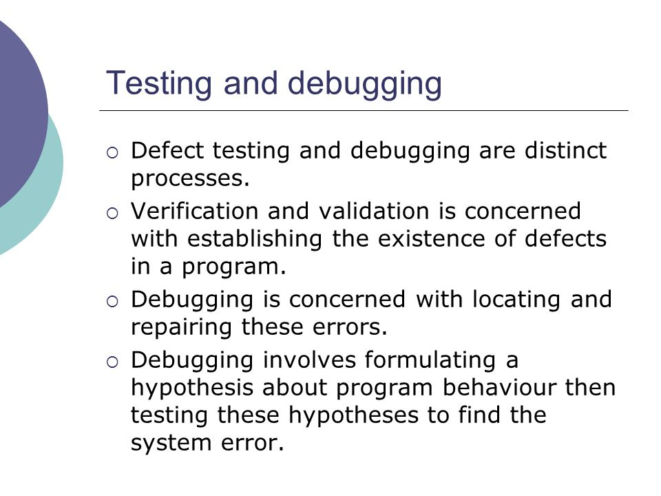  Defect testing and debugging are distinct processes.  Verification and validation is concerned with establishing the existence of defects in a prog