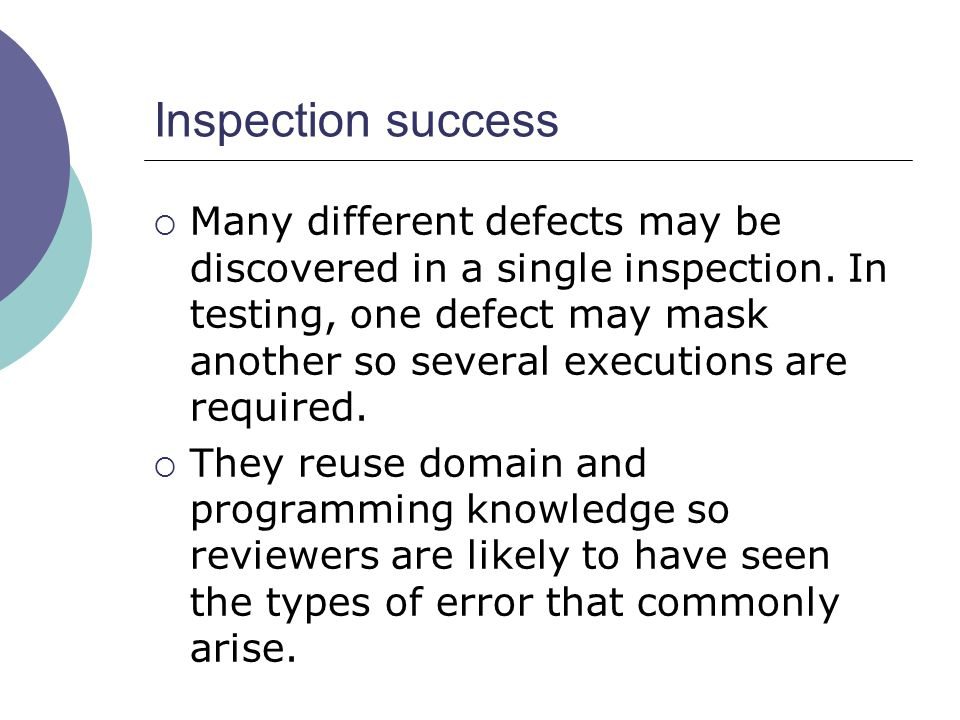 Inspection success  Many different defects may be discovered in a single inspection. In testing, one defect may mask another so several executions ar