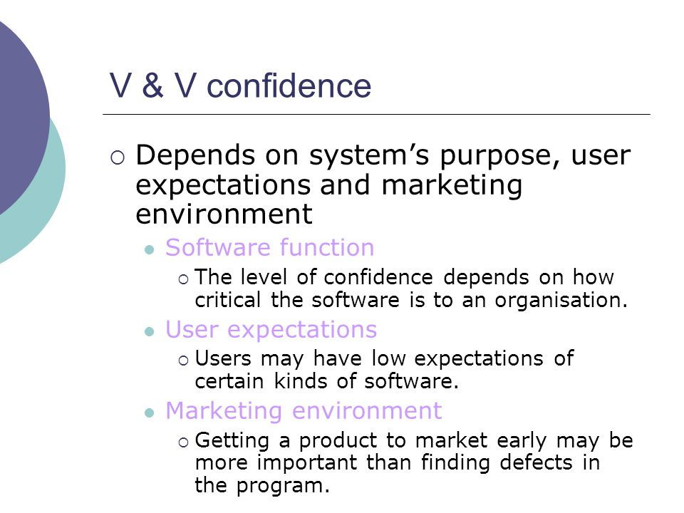 V & V confidence  Depends on system's purpose, user expectations and marketing environment Software function  The level of confidence depends on how
