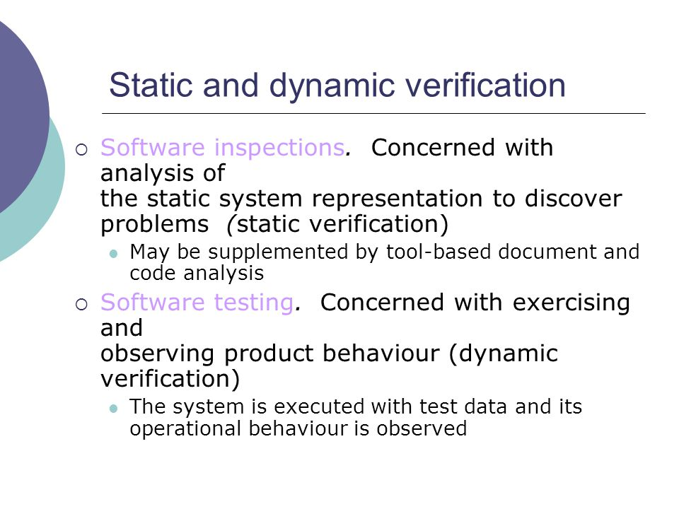  Software inspections. Concerned with analysis of the static system representation to discover problems (static verification) May be supplemented by
