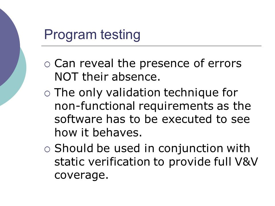  Can reveal the presence of errors NOT their absence.  The only validation technique for non-functional requirements as the software has to be execu