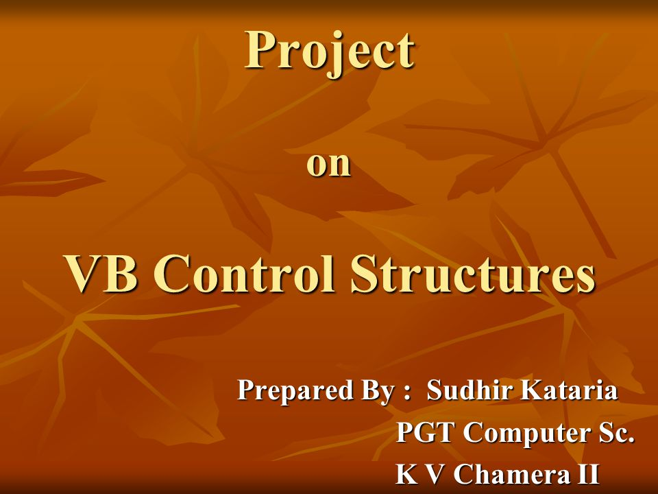 Project on VB Control Structures Prepared By : Sudhir Kataria PGT Computer Sc.