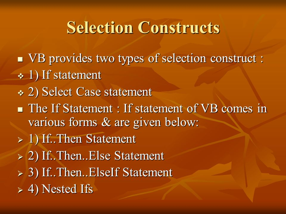 Selection Constructs VB provides two types of selection construct : VB provides two types of selection construct :  1) If statement  2) Select Case statement The If Statement : If statement of VB comes in various forms & are given below: The If Statement : If statement of VB comes in various forms & are given below:  1) If..Then Statement  2) If..Then..Else Statement  3) If..Then..ElseIf Statement  4) Nested Ifs