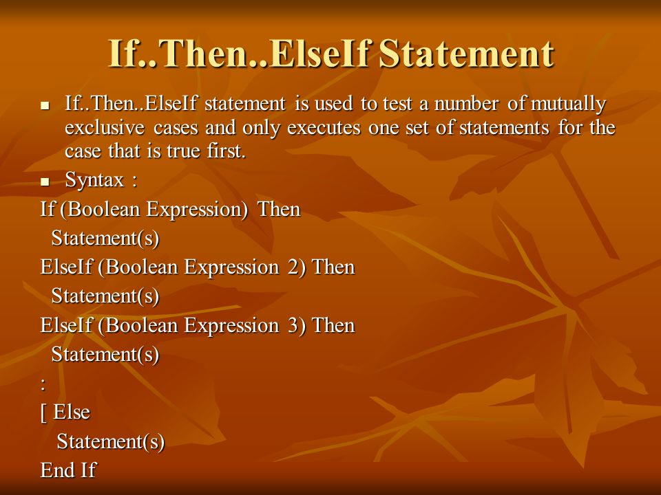 If..Then..ElseIf Statement If..Then..ElseIf statement is used to test a number of mutually exclusive cases and only executes one set of statements for the case that is true first.