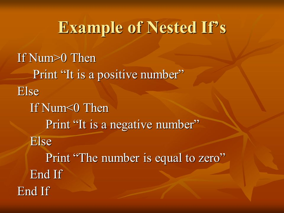 Example of Nested If's If Num>0 Then Print It is a positive number Print It is a positive number Else If Num<0 Then If Num<0 Then Print It is a negative number Print It is a negative number Else Else Print The number is equal to zero Print The number is equal to zero End If End If End If