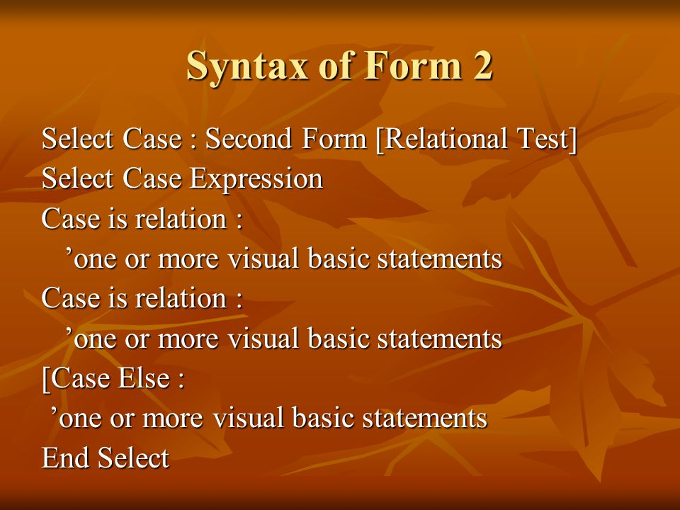 Syntax of Form 2 Select Case : Second Form [Relational Test] Select Case Expression Case is relation : 'one or more visual basic statements 'one or more visual basic statements Case is relation : 'one or more visual basic statements 'one or more visual basic statements [Case Else : 'one or more visual basic statements 'one or more visual basic statements End Select