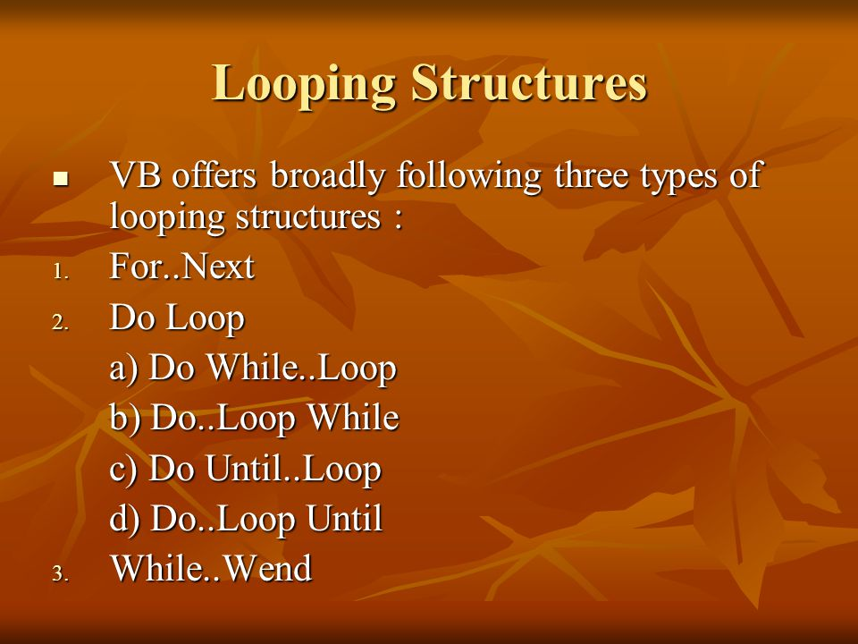 Looping Structures VB offers broadly following three types of looping structures : VB offers broadly following three types of looping structures : 1.