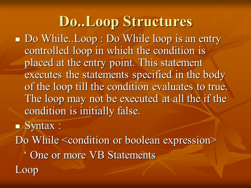Do..Loop Structures Do While..Loop : Do While loop is an entry controlled loop in which the condition is placed at the entry point.