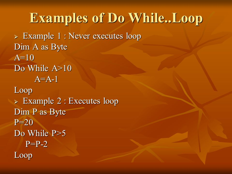 Examples of Do While..Loop  Example 1 : Never executes loop Dim A as Byte A=10 Do While A>10 A=A-1 A=A-1Loop  Example 2 : Executes loop Dim P as Byte P=20 Do While P>5 P=P-2 P=P-2Loop