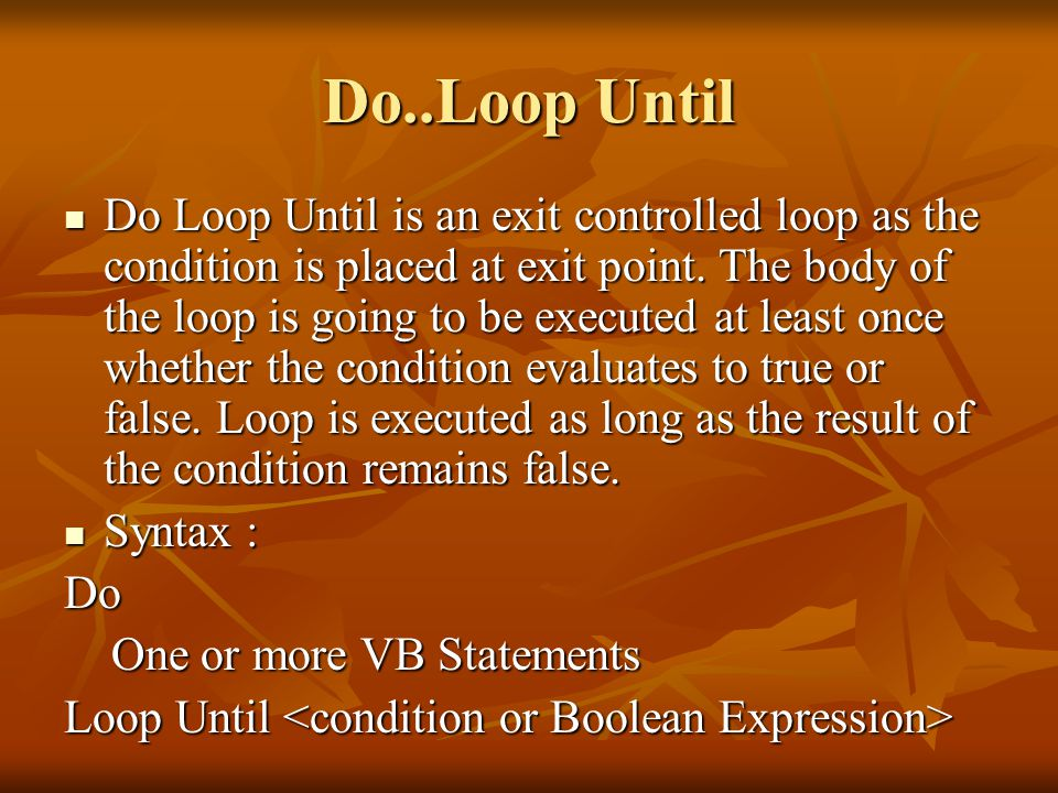 Do..Loop Until Do Loop Until is an exit controlled loop as the condition is placed at exit point.