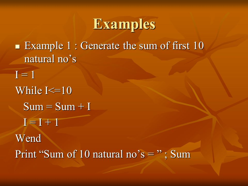 Examples Example 1 : Generate the sum of first 10 natural no's Example 1 : Generate the sum of first 10 natural no's I = 1 While I<=10 Sum = Sum + I Sum = Sum + I I = I + 1 I = I + 1Wend Print Sum of 10 natural no's = ; Sum
