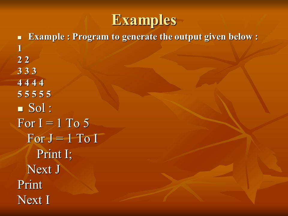 Examples Example : Program to generate the output given below : Example : Program to generate the output given below :1 2 2 3 3 3 4 4 4 4 5 5 5 5 5 Sol : Sol : For I = 1 To 5 For J = 1 To I For J = 1 To I Print I; Print I; Next J Next JPrint Next I