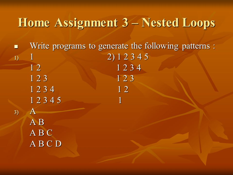 Home Assignment 3 – Nested Loops Write programs to generate the following patterns : Write programs to generate the following patterns : 1) 12) 1 2 3 4 5 1 2 1 2 3 4 1 2 3 1 2 3 1 2 3 4 1 2 1 2 3 4 5 1 3) A A B A B C A B C D