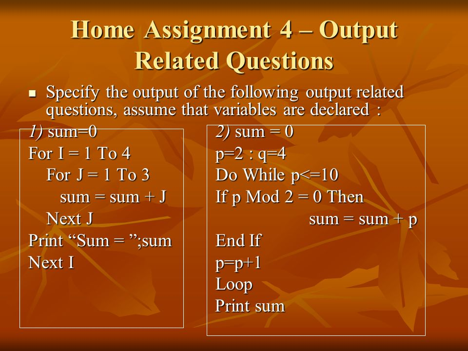 Home Assignment 4 – Output Related Questions Specify the output of the following output related questions, assume that variables are declared : Specify the output of the following output related questions, assume that variables are declared : 1) sum=02) sum = 0 For I = 1 To 4p=2 : q=4 For J = 1 To 3Do While p<=10 For J = 1 To 3Do While p<=10 sum = sum + JIf p Mod 2 = 0 Then sum = sum + JIf p Mod 2 = 0 Then Next Jsum = sum + p Next Jsum = sum + p Print Sum = ;sumEnd If Next Ip=p+1 Loop Print sum Print sum