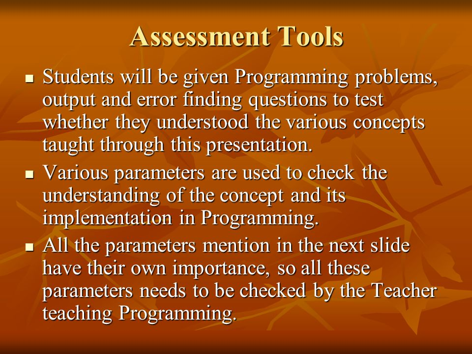 Assessment Tools Students will be given Programming problems, output and error finding questions to test whether they understood the various concepts taught through this presentation.