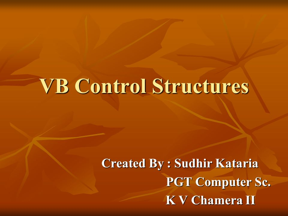VB Control Structures Created By : Sudhir Kataria PGT Computer Sc.