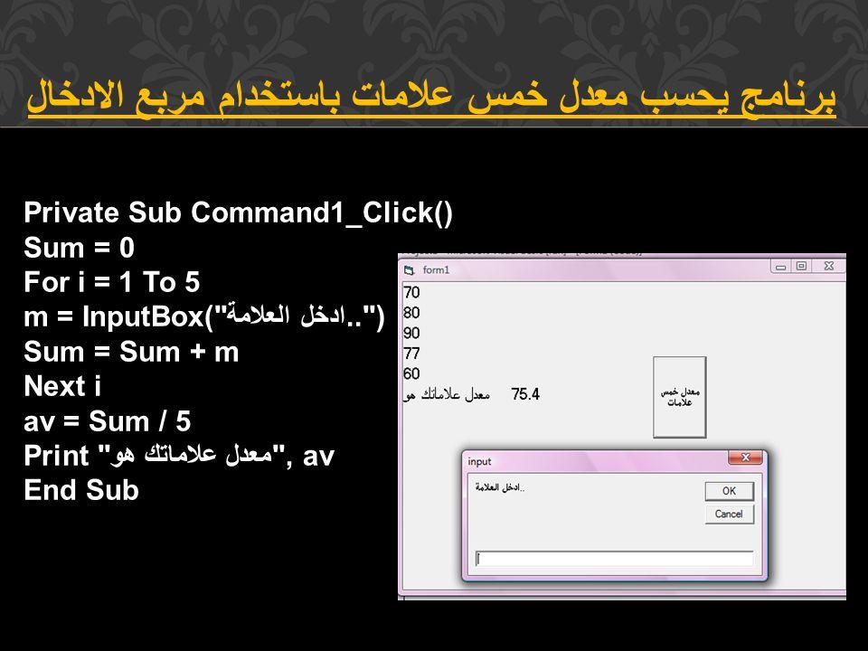 برنامج يحسب معدل خمس علامات باستخدام مربع الادخال Private Sub Command1_Click() Sum = 0 For i = 1 To 5 m = InputBox( ادخل العلامة.. ) Sum = Sum + m Next i av = Sum / 5 Print معدل علاماتك هو , av End Sub