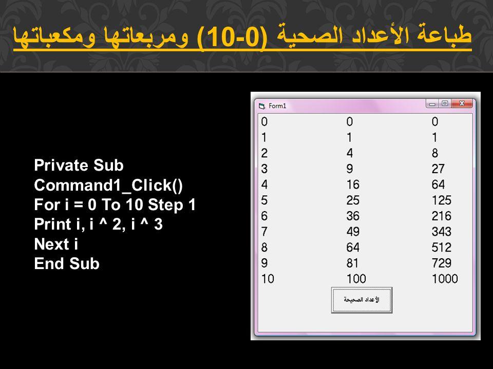 طباعة الأعداد الصحية (0-10) ومربعاتها ومكعباتها Private Sub Command1_Click() For i = 0 To 10 Step 1 Print i, i ^ 2, i ^ 3 Next i End Sub