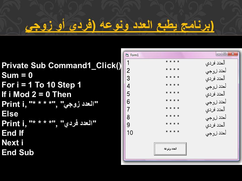 برنامج يطبع العدد ونوعه ( فردي أو زوجي ) Private Sub Command1_Click() Sum = 0 For i = 1 To 10 Step 1 If i Mod 2 = 0 Then Print i, * * * * , العدد زوجي Else Print i, * * * * , العدد فردي End If Next i End Sub