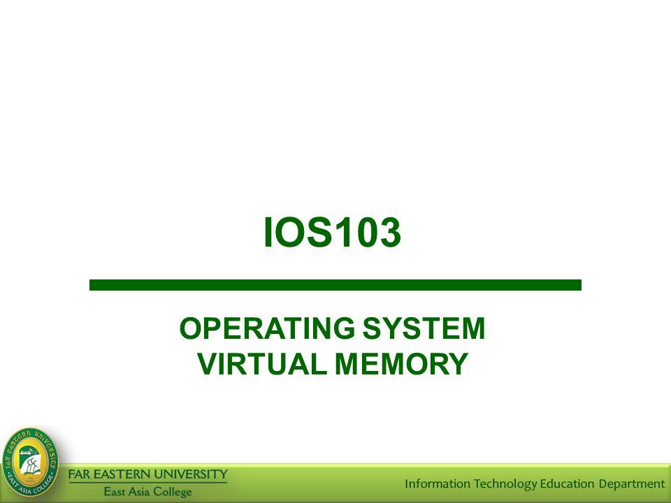 IOS103 OPERATING SYSTEM VIRTUAL MEMORY