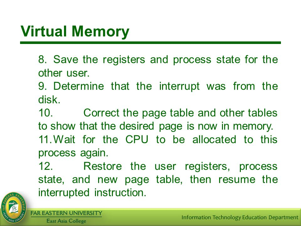 Virtual Memory 8.Save the registers and process state for the other user. 9.Determine that the interrupt was from the disk. 10.Correct the page table