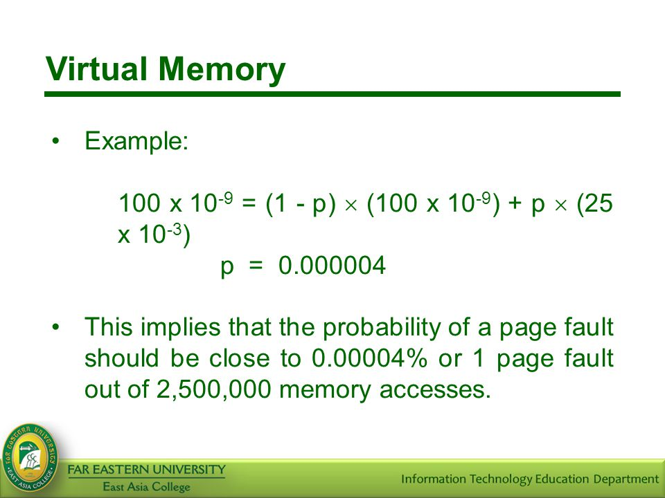 Virtual Memory Example: 100 x 10 -9 = (1 - p)  (100 x 10 -9 ) + p  (25 x 10 -3 ) p = 0.000004 This implies that the probability of a page fault shou