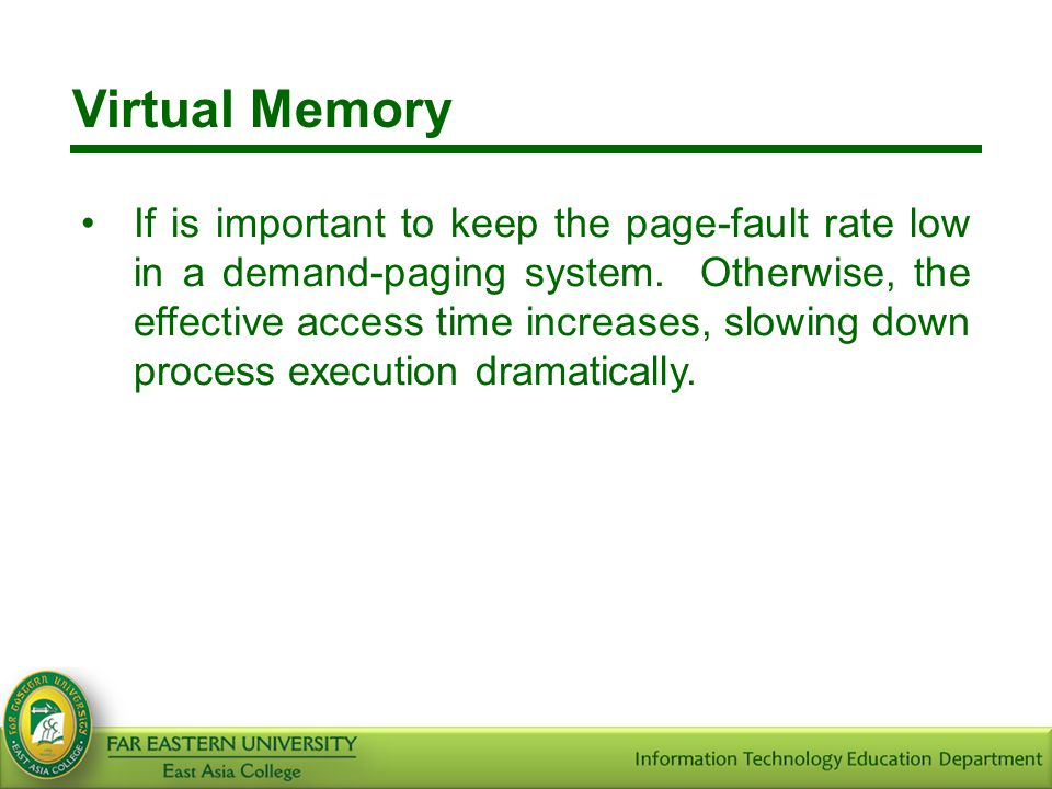Virtual Memory If is important to keep the page-fault rate low in a demand-paging system. Otherwise, the effective access time increases, slowing down