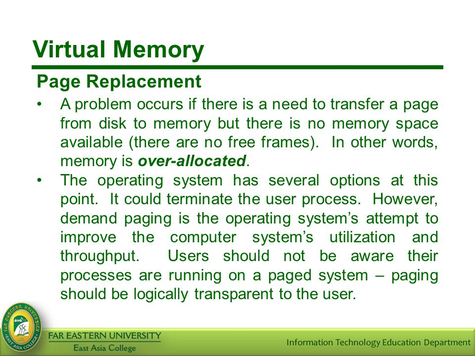 Virtual Memory Page Replacement A problem occurs if there is a need to transfer a page from disk to memory but there is no memory space available (the