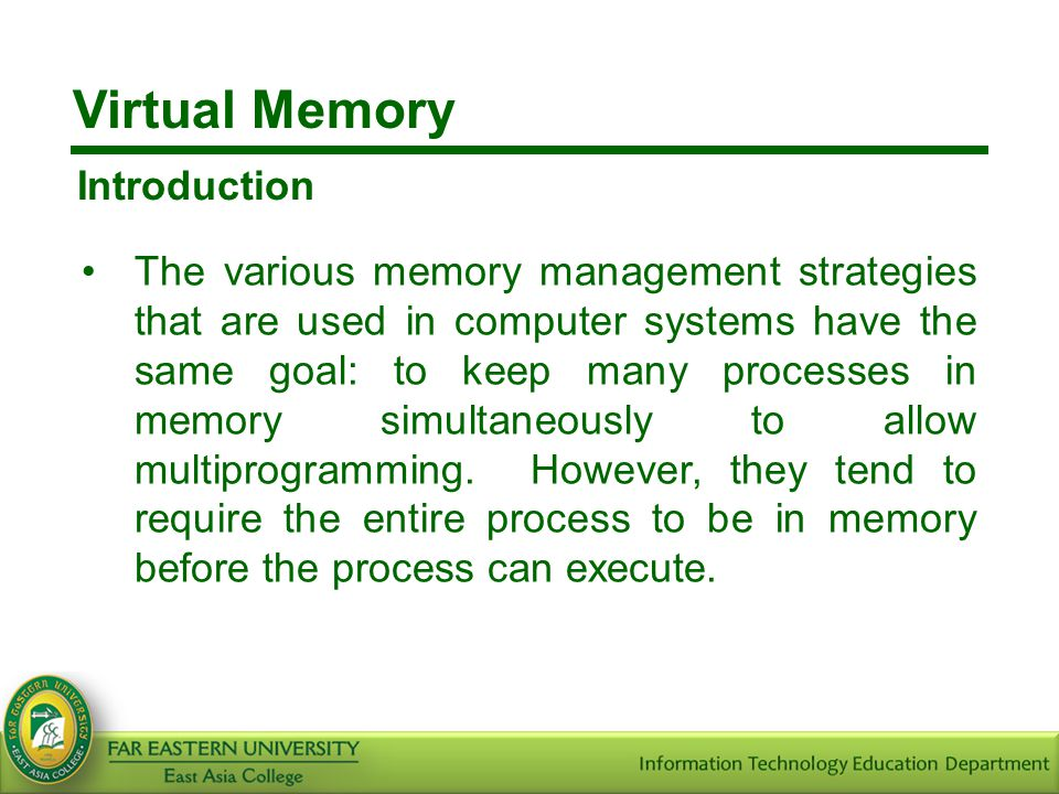 Virtual Memory Introduction The various memory management strategies that are used in computer systems have the same goal: to keep many processes in m