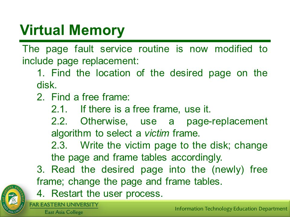 Virtual Memory The page fault service routine is now modified to include page replacement: 1.Find the location of the desired page on the disk. 2.Find