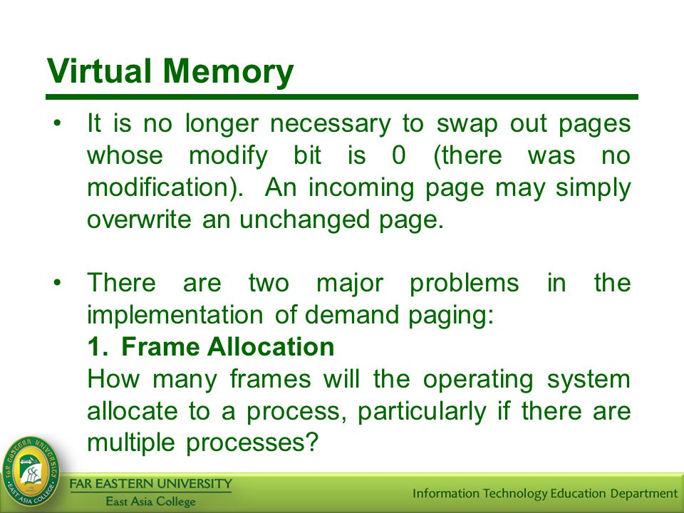 Virtual Memory It is no longer necessary to swap out pages whose modify bit is 0 (there was no modification). An incoming page may simply overwrite an