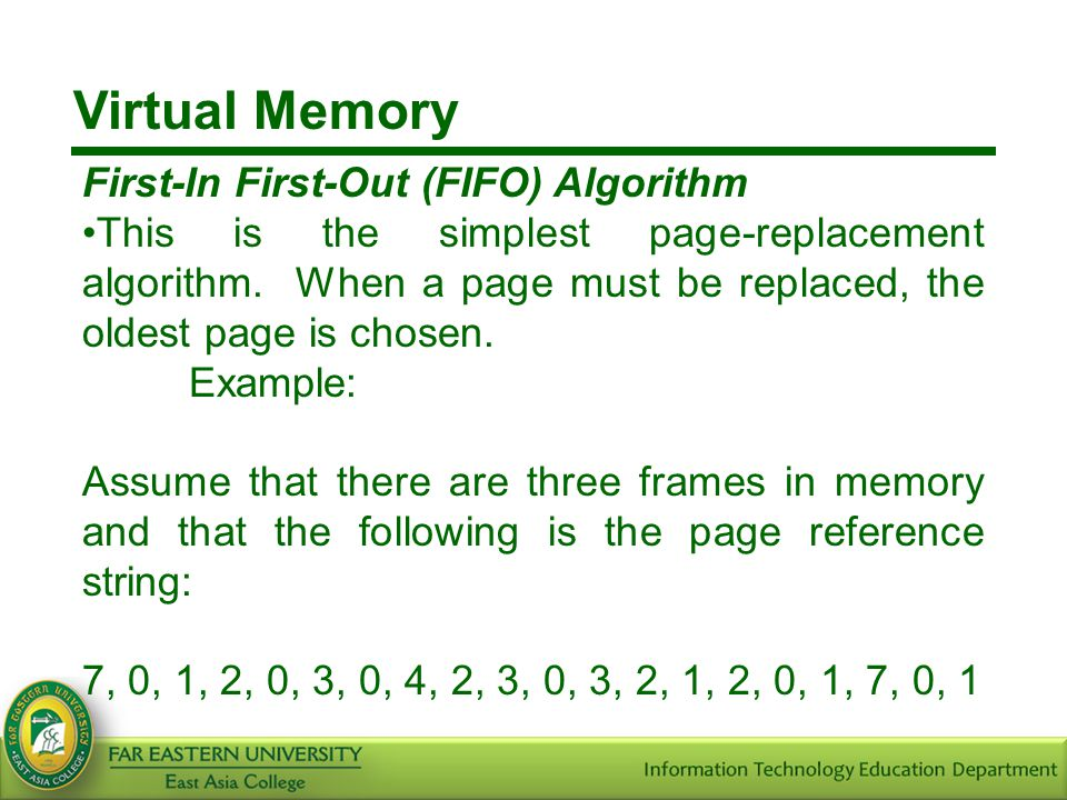 Virtual Memory First-In First-Out (FIFO) Algorithm This is the simplest page-replacement algorithm. When a page must be replaced, the oldest page is c