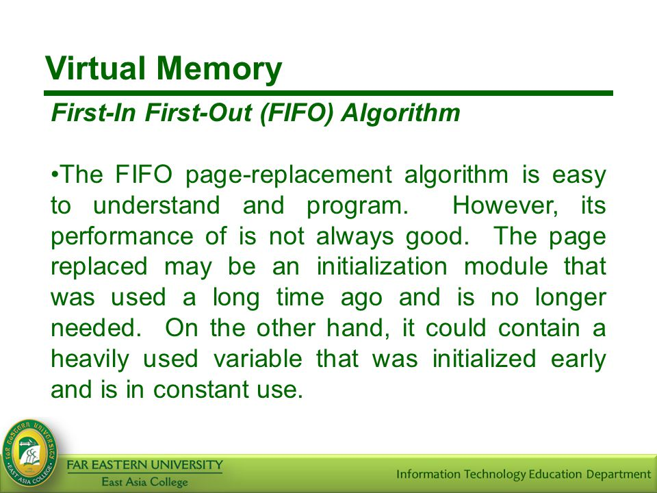 Virtual Memory First-In First-Out (FIFO) Algorithm The FIFO page-replacement algorithm is easy to understand and program. However, its performance of