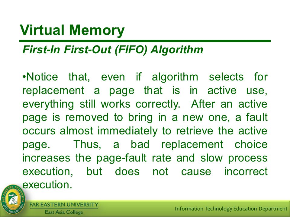 Virtual Memory First-In First-Out (FIFO) Algorithm Notice that, even if algorithm selects for replacement a page that is in active use, everything sti