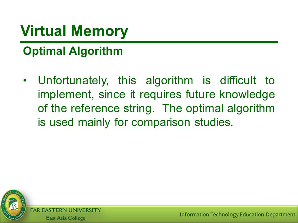 Virtual Memory Optimal Algorithm Unfortunately, this algorithm is difficult to implement, since it requires future knowledge of the reference string.