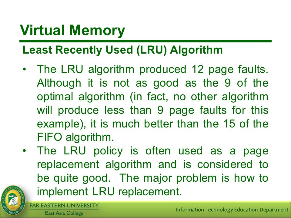 Virtual Memory Least Recently Used (LRU) Algorithm The LRU algorithm produced 12 page faults. Although it is not as good as the 9 of the optimal algor