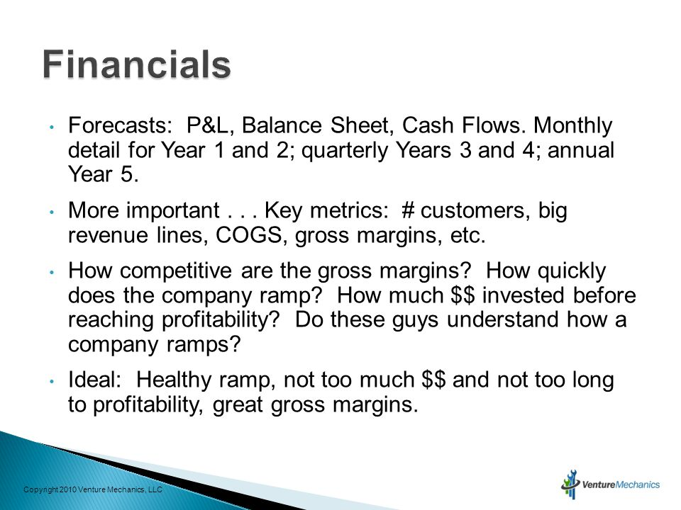 Forecasts: P&L, Balance Sheet, Cash Flows. Monthly detail for Year 1 and 2; quarterly Years 3 and 4; annual Year 5. More important... Key metrics: # c