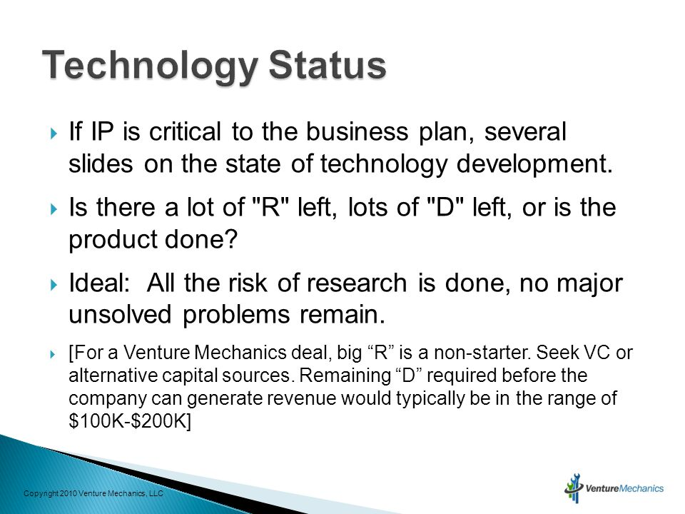 If IP is critical to the business plan, several slides on the state of technology development.  Is there a lot of