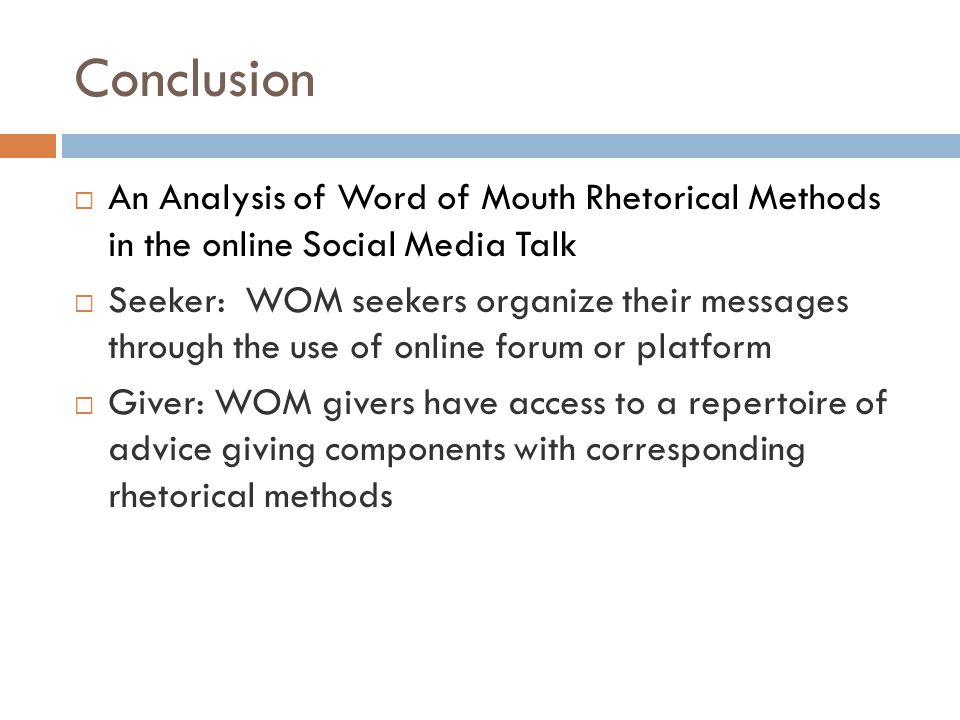 Conclusion  An Analysis of Word of Mouth Rhetorical Methods in the online Social Media Talk  Seeker: WOM seekers organize their messages through the use of online forum or platform  Giver: WOM givers have access to a repertoire of advice giving components with corresponding rhetorical methods