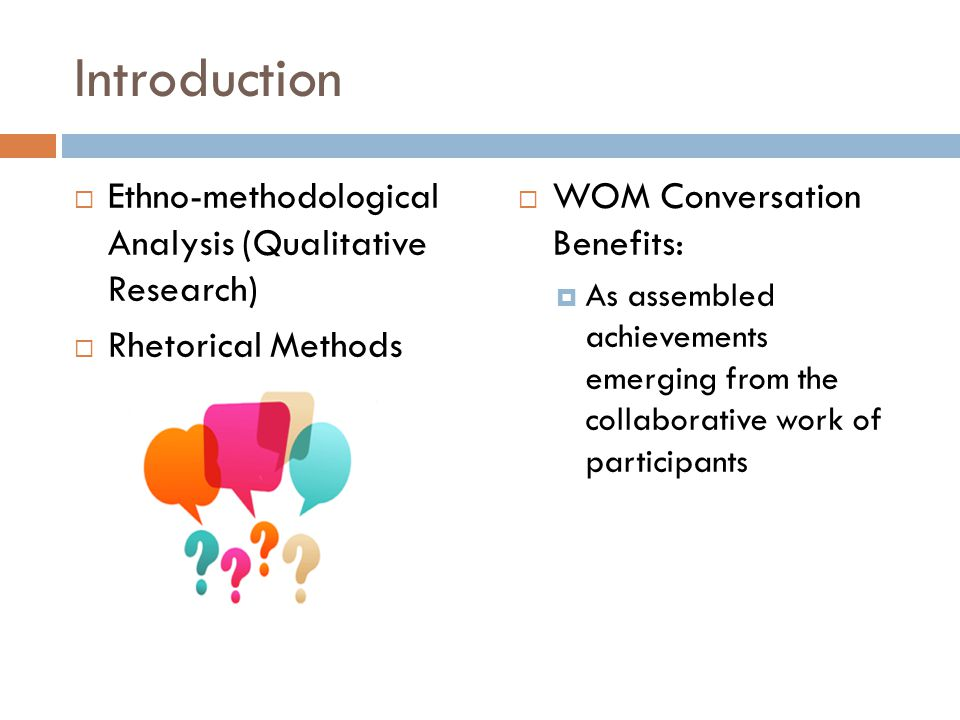 Introduction  Ethno-methodological Analysis (Qualitative Research)  Rhetorical Methods  WOM Conversation Benefits:  As assembled achievements emerging from the collaborative work of participants