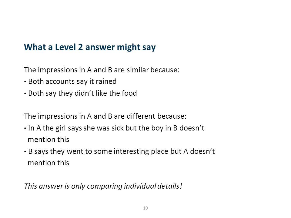 10 What a Level 2 answer might say The impressions in A and B are similar because: Both accounts say it rained Both say they didn't like the food The impressions in A and B are different because: In A the girl says she was sick but the boy in B doesn't mention this B says they went to some interesting place but A doesn't mention this This answer is only comparing individual details!