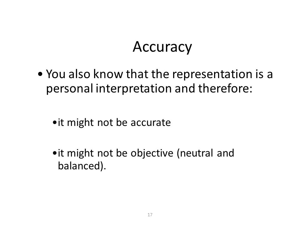 17 Accuracy You also know that the representation is a personal interpretation and therefore: it might not be accurate it might not be objective (neutral and balanced).
